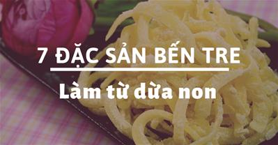 7 đặc sản Bến Tre làm quà ngon nhất từ đặc sản dừa non thơm ngon.