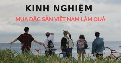 """Kinh nghiệm """"Xương Máu"""" khi mua đặc sản Việt Nam làm quà"""