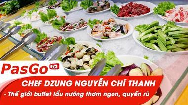 chef-dzung-nguyen-chi-thanh-the-gioi-buffet-lau-nuong-thom-ngon-quyen-ru